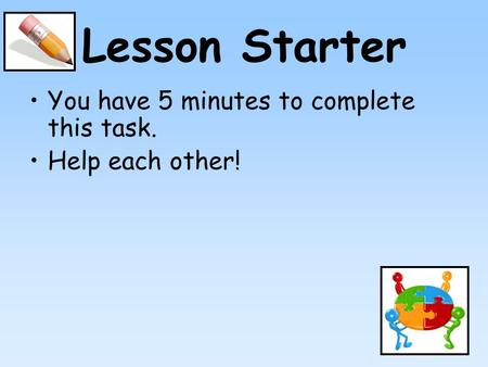Lesson Starter You have 5 minutes to complete this task. Help each other!