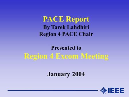 PACE Report By Tarek Lahdhiri Region 4 PACE Chair Presented to Region 4 Excom Meeting January 2004.