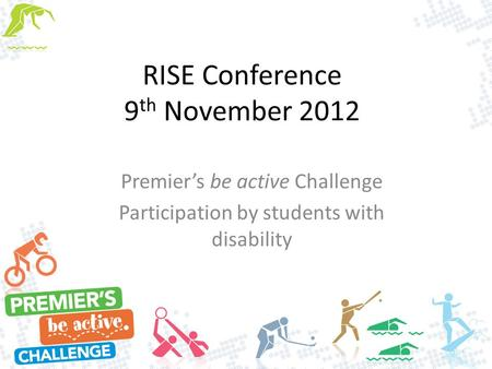 RISE Conference 9 th November 2012 Premier's be active Challenge Participation by students with disability.