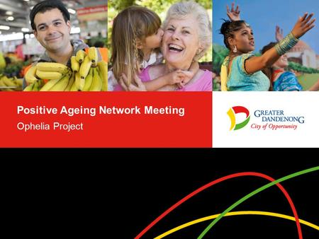 Positive Ageing Network Meeting Ophelia Project. Ophelia Project – Aim Deakin and Monash Universities were funded by the Australian Research Council in.