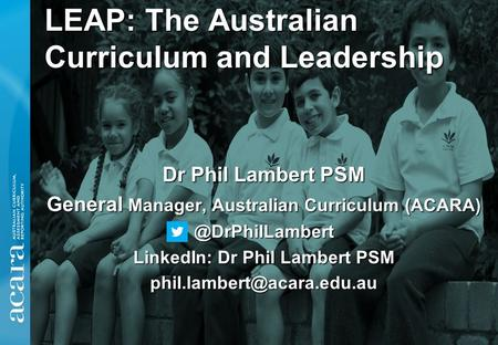 LEAP: The Australian Curriculum and Leadership Dr Phil Lambert PSM General Manager, Australian Curriculum LinkedIn: Dr Phil Lambert.