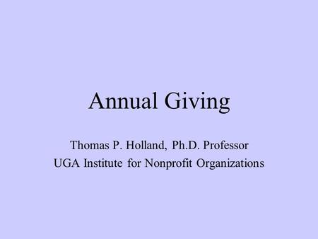 Annual Giving Thomas P. Holland, Ph.D. Professor UGA Institute for Nonprofit Organizations.