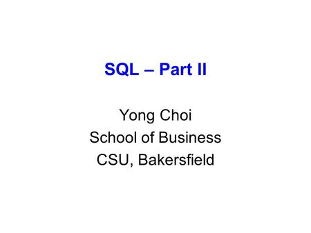 SQL – Part II Yong Choi School of Business CSU, Bakersfield.