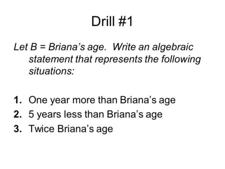 Drill #1 Let B = Briana's age. Write an algebraic statement that represents the following situations: 1.One year more than Briana's age 2.5 years less.