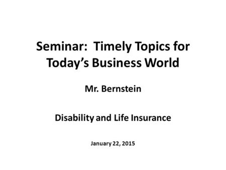 Seminar: Timely Topics for Today's Business World Mr. Bernstein Disability and Life Insurance January 22, 2015.