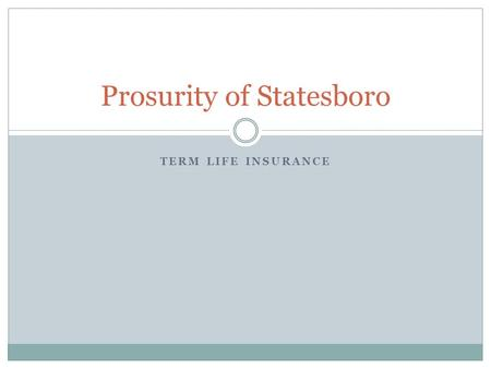 TERM LIFE INSURANCE Prosurity of Statesboro. Are You Ready? What is Term Life Insurance?  Term Life Insurance is the most inexpensive way to provide.