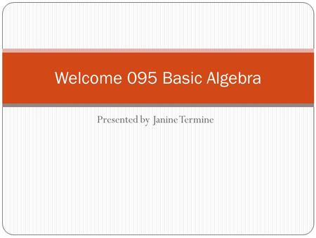Presented by Janine Termine Welcome 095 Basic Algebra.