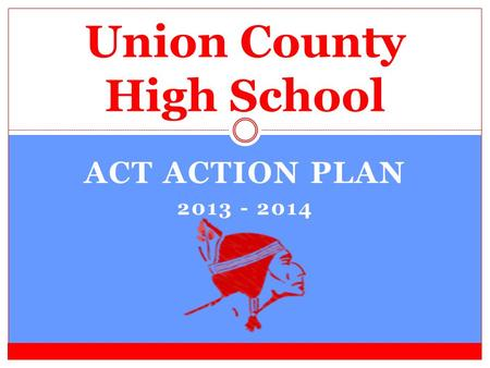 ACT ACTION PLAN 2013 - 2014 Union County High School.