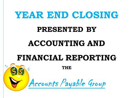 YEAR END CLOSING PRESENTED BY ACCOUNTING AND FINANCIAL REPORTING THE Accounts Payable Group.