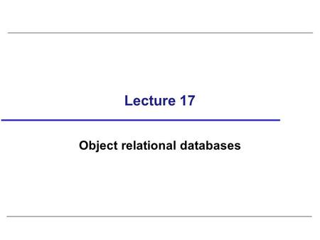 Lecture 17 Object relational databases. 2 Example 29.4 - Table Creation based on UDT CREATE TABLE Person ( info PersonType, CONSTRAINT DOB_Check CHECK(dateOfBirth.