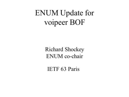 ENUM Update for voipeer BOF Richard Shockey ENUM co-chair IETF 63 Paris.