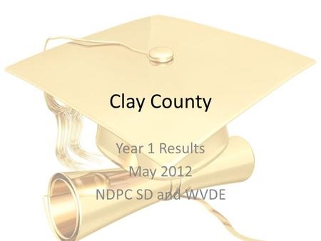 Clay County Year 1 Results May 2012 NDPC SD and WVDE.
