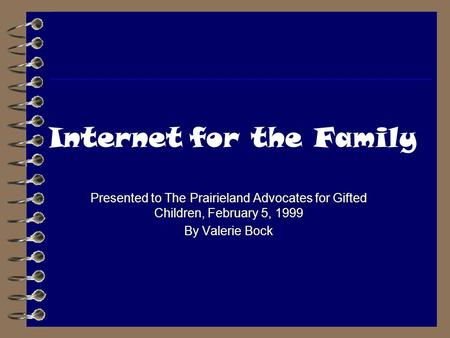Internet for the Family Presented to The Prairieland Advocates for Gifted Children, February 5, 1999 By Valerie Bock.