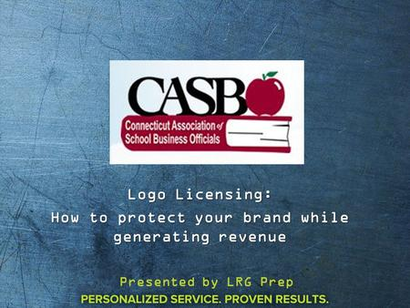 Logo Licensing: How to protect your brand while generating revenue Presented by LRG Prep.