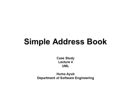 Simple Address Book Case Study Lecture 4 UML Huma Ayub Department of Software Engineering.