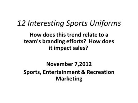 12 Interesting Sports Uniforms How does this trend relate to a team's branding efforts? How does it impact sales? November 7,2012 Sports, Entertainment.