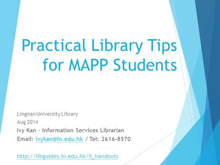 Practical Library Tips for MAPP Students Lingnan University Library Aug 2014 Ivy Kan – Information Services Librarian   / Tel: