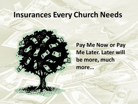 Insurances Every Church Needs Pay Me Now or Pay Me Later. Later will be more, much more…