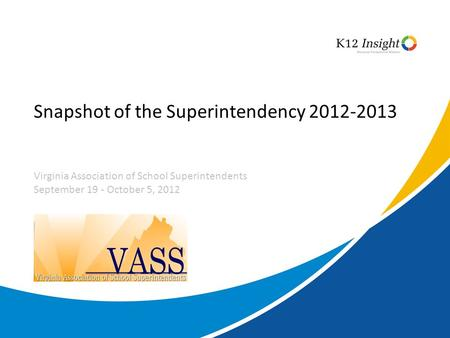 Snapshot of the Superintendency 2012-2013 Virginia Association of School Superintendents September 19 - October 5, 2012.