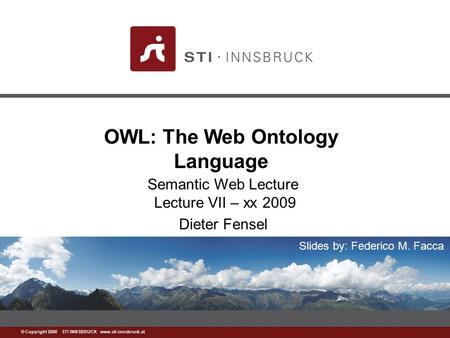 Www.sti-innsbruck.at © Copyright 2008 STI INNSBRUCK www.sti-innsbruck.at OWL: The Web Ontology Language Semantic Web Lecture Lecture VII – xx 2009 Dieter.