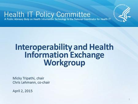 Interoperability and Health Information Exchange Workgroup April 2, 2015 Micky Tripathi, chair Chris Lehmann, co-chair 1.
