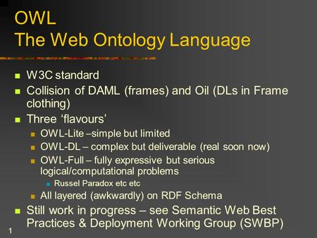 1 OWL The Web Ontology Language W3C standard Collision of DAML (frames) and Oil (DLs in Frame clothing) Three 'flavours' OWL-Lite –simple but limited OWL-DL.