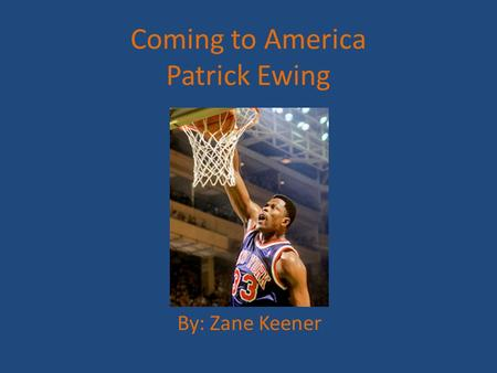 Coming to America Patrick Ewing By: Zane Keener. Country of Origin Patrick Aloysius Ewing was born on August 5, 1962 in Kingston, Jamaica.