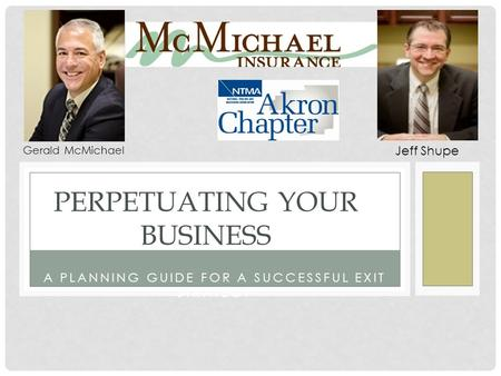 A PLANNING GUIDE FOR A SUCCESSFUL EXIT STRATEGY PERPETUATING YOUR BUSINESS Gerald McMichael Jeff Shupe.