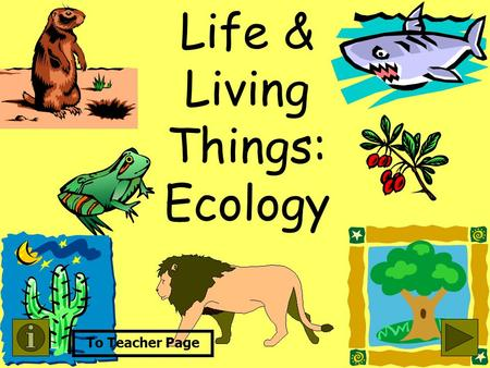 Life & Living Things: Ecology To Teacher Page Objective: State the relationship between producer/consumer and the function of a Food Chain. (Strand VIII-A5)