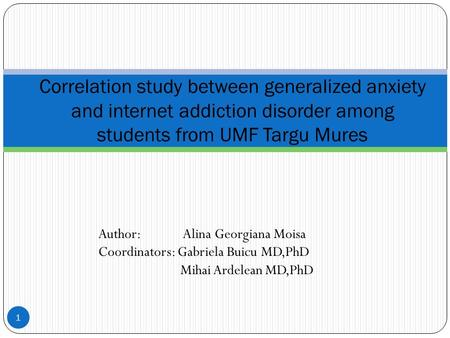 Author: Alina Georgiana Moisa Coordinators: Gabriela Buicu MD,PhD Mihai Ardelean MD,PhD 1 Correlation study between generalized anxiety and internet addiction.