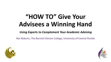 """HOW TO"" Give Your Advisees a Winning Hand Using Experts to Complement Your Academic Advising Rex Roberts, The Burnett Honors College, University of Central."