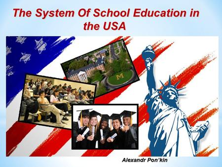 The System Of School Education in the USA the USA Alexandr Pon'kin.