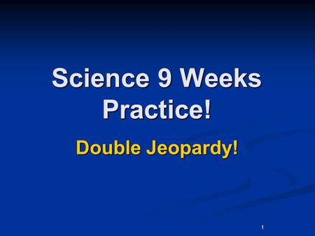 1 Science 9 Weeks Practice! Double Jeopardy!. Environmen t Food Chains Adaptatio n Natural Disasters Human Effects 200 400 600 800 1000.