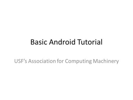 Basic Android Tutorial USF's Association for Computing Machinery.