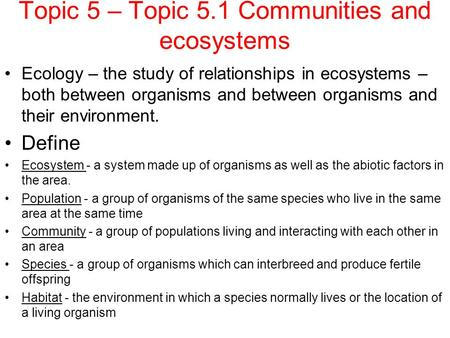Topic 5 – Topic 5.1 Communities and ecosystems Ecology – the study of relationships in ecosystems – both between organisms and between organisms and their.