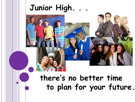 There's no better time to plan for your future. Junior High...