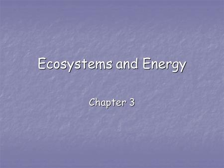 Ecosystems and Energy Chapter 3. What is Ecology? Ecology- Ecology- the study of systems that include interactions among organisms and between organisms.