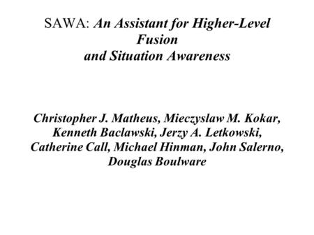SAWA: An Assistant for Higher-Level Fusion and Situation Awareness Christopher J. Matheus, Mieczyslaw M. Kokar, Kenneth Baclawski, Jerzy A. Letkowski,