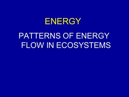 ENERGY PATTERNS OF ENERGY FLOW IN ECOSYSTEMS. WHAT DO WE KNOW SO FAR? Ecosystems Biotic and abiotic components Energy and nutrients Energy transformed.