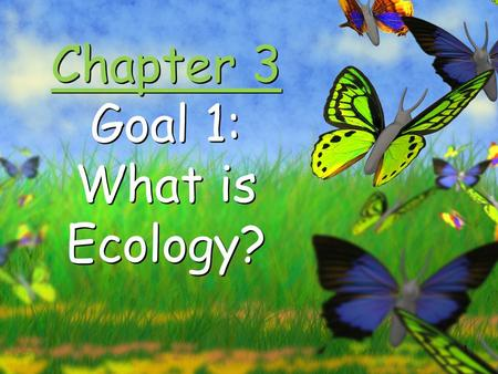1 Chapter 3 Goal 1: What is Ecology? 2 Organisms and Their Environment.