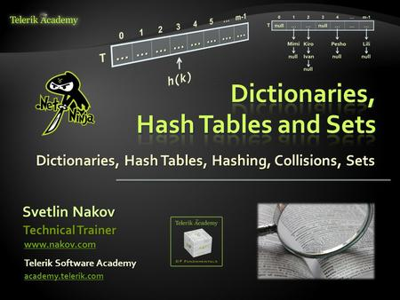 Dictionaries, Hash Tables, Hashing, Collisions, Sets Svetlin Nakov Telerik Software Academy academy.telerik.com Technical Trainer www.nakov.com.