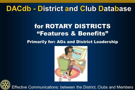 "DACdb - District and Club Database Effective Communications: between the District, Clubs and Members for ROTARY DISTRICTS ""Features & Benefits"" Primarily."