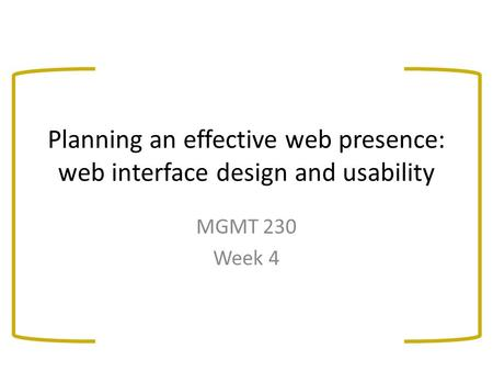 Planning an effective web presence: web interface design and usability MGMT 230 Week 4.