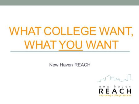 WHAT COLLEGE WANT, WHAT YOU WANT New Haven REACH.