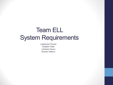 Team ELL System Requirements Ladakeysha Thomas Elizabeth Waldo LaWanda Warren Brandon Williams.