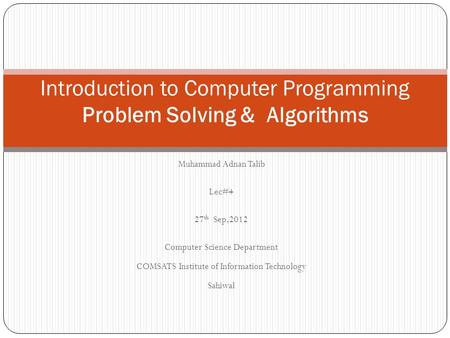 Muhammad Adnan Talib Lec#4 27 th Sep,2012 Computer Science Department COMSATS Institute of Information Technology Sahiwal Introduction to Computer Programming.