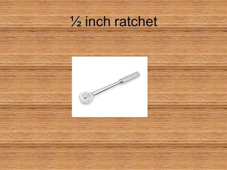 ½ inch ratchet. Adjustable wrench/Crescent wrench.