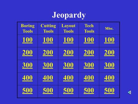 Jeopardy 100 200 300 400 500 Boring Tools Cutting Tools Layout Tools Tech Tools Misc.