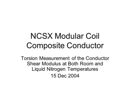 NCSX Modular Coil Composite Conductor Torsion Measurement of the Conductor Shear Modulus at Both Room and Liquid Nitrogen Temperatures 15 Dec 2004.