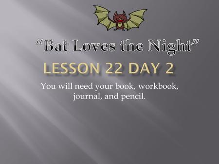 You will need your book, workbook, journal, and pencil.